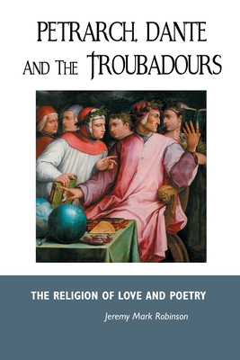 Petrarch, Dante and the Troubadours: The Religion of Love and Poetry