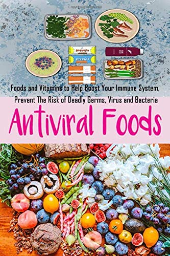 Anti-Viral Foods: Foods and Vitamins to Help Boost Your Immune System, Prevent The Risk of Deadly Germs, Virus and Bacteria
