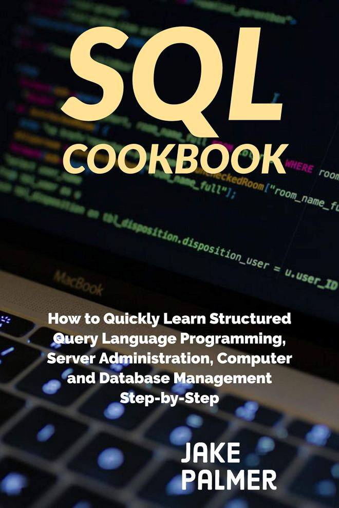 SQL Cookbook : How to Quickly Learn Structured Query Language Programming, Server Administration, Computer and Database Management Step-by-Step