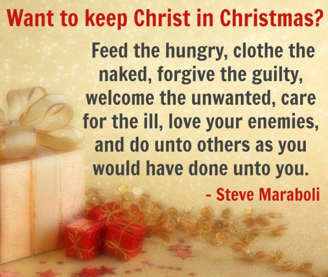 Want To Keep Christ In Christmas Feed The Hungry Clothe The Naked Forgive