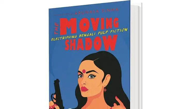 Arunava sinha,book byArunava sinha, new book byArunava sinha, The Moving Shadow: Electrifying Bengali Pulp Fiction by Arunava sinha, Arunava sinhaThe Moving Shadow: Electrifying Bengali Pulp Fiction, Indian Express
