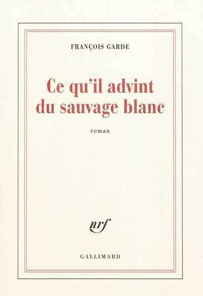 Ce Qu'il Advint Du Sauvage Blanc : qu'il, advint, sauvage, blanc, Qu'il, Advint, Sauvage, Blanc, François, Garde, Littérature, Roman, Canadien, étranger, Leslibraires.ca