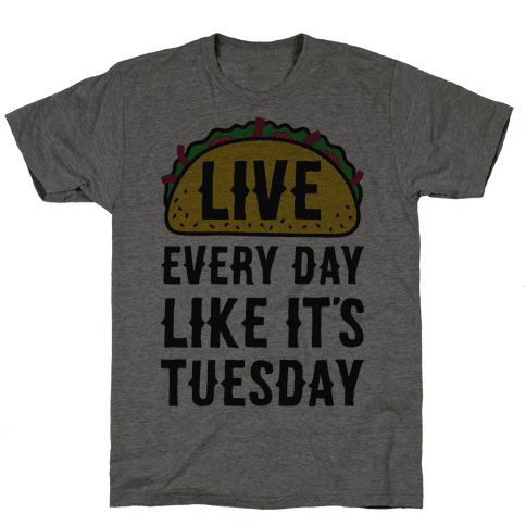 Live Every Day Like Its Tuesday TShirt HUMAN