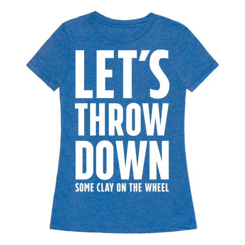 Let's Throw Down (some Clay On The Wheel)  Tshirt Human