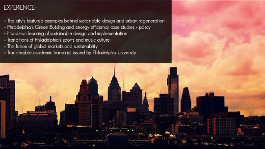 EXPERIENCE:  + The city's featured examples behind sustainable design and urban regeneration + Philadelphia's Green Building and energy efficiency case studies + policy  + Hands-on learning of sustainable design and implementation + Tranditions of Philadelphia's sports and music culture + The fusion of global markets and sustainability + Transferable academic transcript issued by Philadelphia University