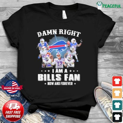 Official Buffalo Bills Team Football Damn Right I Am A Bills Fan Now And Forever 2021 Shirt