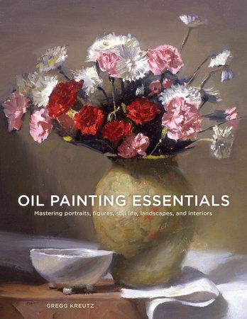 Oil Painting Books : painting, books, Painting, Essentials, Gregg, Kreutz:, 9780804185431, PenguinRandomHouse.com:, Books