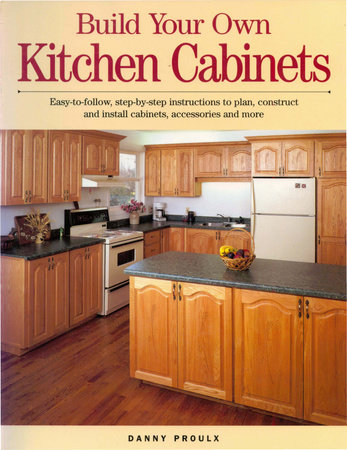 How To Build Your Own Cabinets : build, cabinets, Build, Kitchen, Cabinets, Danny, Proulx:, 9781440321764, PenguinRandomHouse.com:, Books