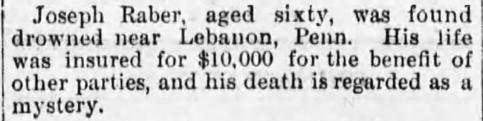 Joseph Raber, aged sixty, was found drowned near Lebanon, Penn. His life was insured for $10,000 for the benefit of other parties, and his death is regarded as a mystery.