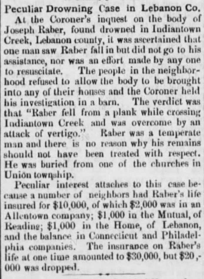 "Peculiar Drowning Case in Lebanon Co At the Coroner's inquest on the body of Joseph Raber, found drowned in Indiantown Creek, Lebanon county, it was ascertained that one man saw Raber fall in but did not go to his assistance, nor was an effort made by any one to resuscitate. The people in the neighborhood refused to allow the body to be brought into any of their houses and the Coroner held his investigation in a barn. The verdict was that ""Raber fell from a plank while crossing Indiantown Creek and was overcome by an attack of vertigo."" Raber was a temparate man and there is no reason why his remains should not have been treated with respect. He was buried from one of the churches in Union township.  <div class="