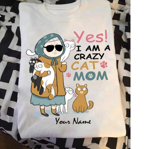 Yes I am a crazy cat mom Custom name shirt, personalization Cat Mom Happy Mother's day s unisex, hoodie, sweatshirt