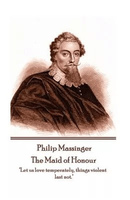 9781787372993 - Philip Massinger - The Maid of Honour: Let us love temperately. things violent last not. By:Philip Massinger - 1787372995