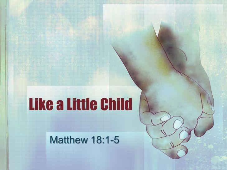 Like a Little Child Matthew 18:1-5. Kingdom of Heaven Live worthy ...