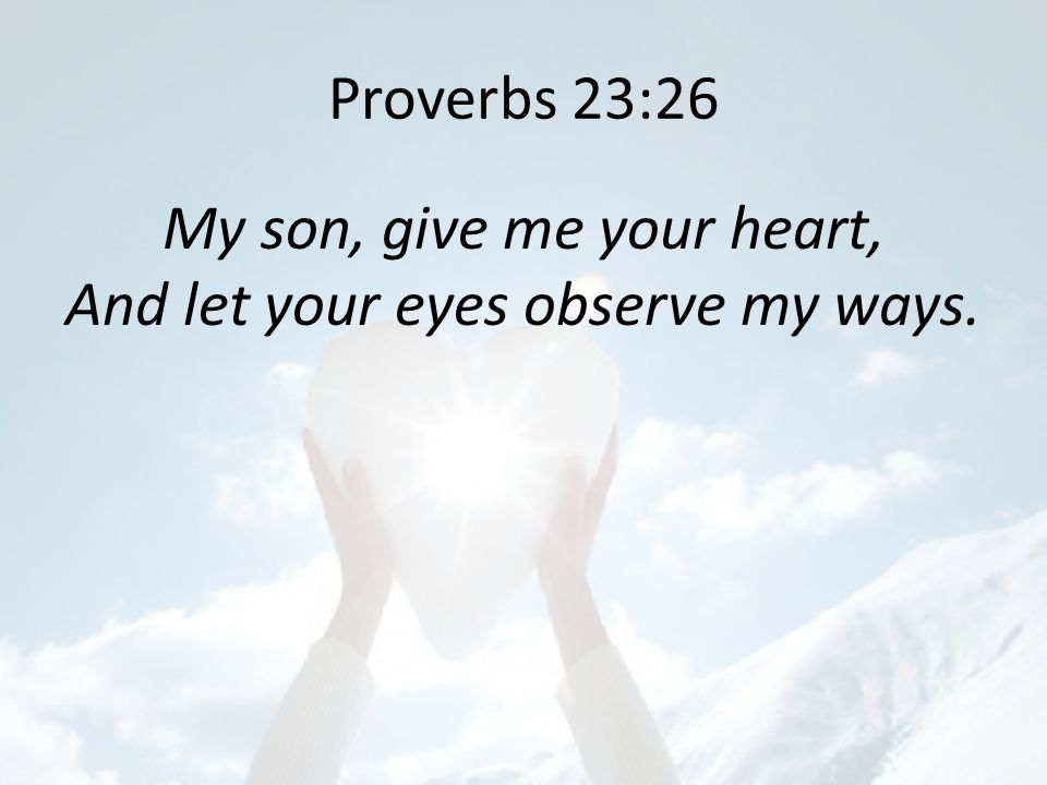 Image result for Proverbs 23 vs. 26 – My son, give me thine heart…""