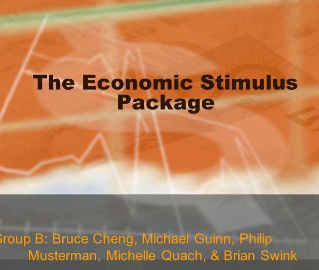 1 The Economic Stimulus Package Group B Bruce Cheng Michael Guinn Philip Musterman Michelle Quach Brian Swink