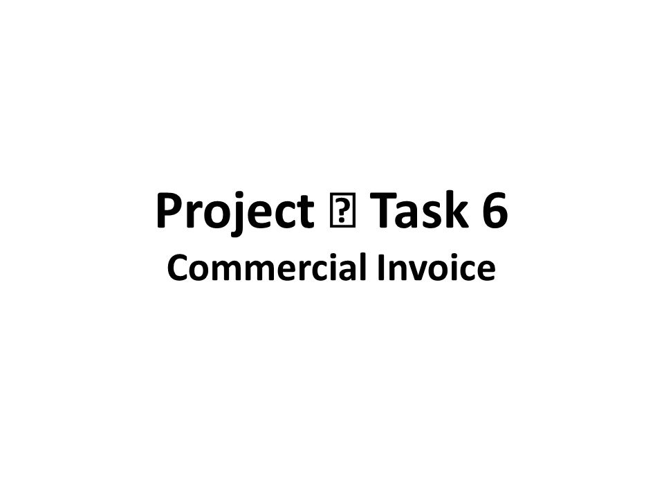Project Ⅱ Task 6 Commercial Invoice. A commercial invoice is a bill ...