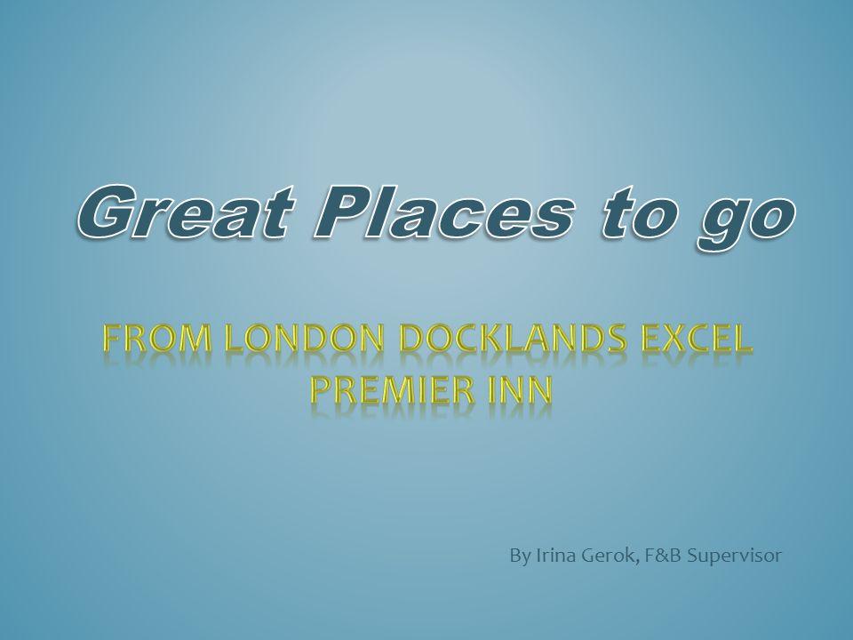 By Irina Gerok F B Supervisor London Docklands Excel