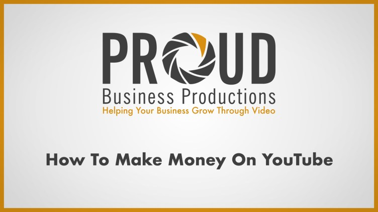 Proud Business Productions - How To Make Money From Your Youtube ...
