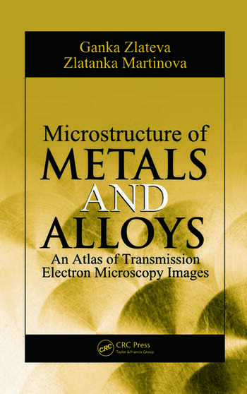 Microstructure of Metals and Alloys An Atlas of Transmission Electron Microscopy Images  CRC