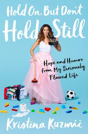 Now Hold On : Don't, Still, Kristina, Kuzmic:, 9780525561866, PenguinRandomHouse.com:, Books