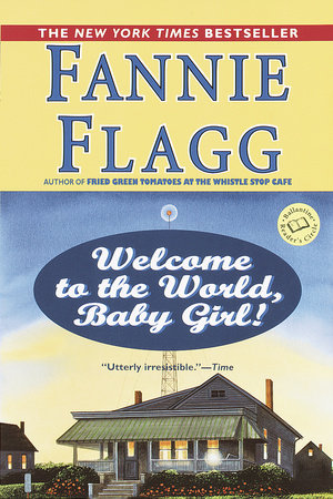 New Baby Girl Welcome To The World : welcome, world, Welcome, World,, Girl!, Fannie, Flagg:, 9780449005781, PenguinRandomHouse.com:, Books