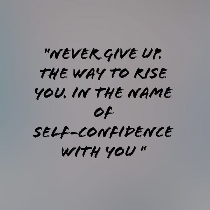 never give up. the way to rise you. In the name of self-confidence with you