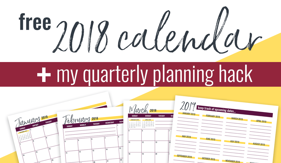 Free 2018 Calendar + My Quarterly Planning Hack