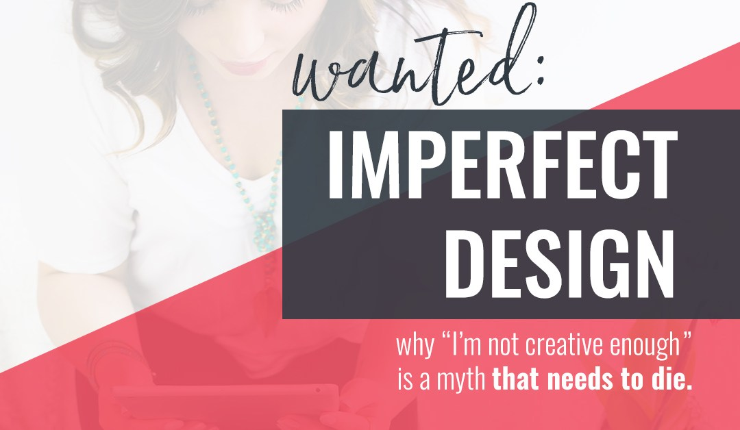 "Wanted: Imperfect Design – Why ""I'm not creative enough"" is a myth that needs to die"