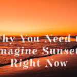 Why You Need to Imagine Sunsets Right Now