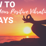 How to Raise Your Positive Vibrations 4 Ways
