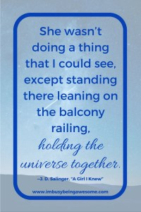 She wasn't doing a thing that I could see, except standing there leaning on the balcony railing, holding the universe together. Motivation Monday. Inspirational Quote