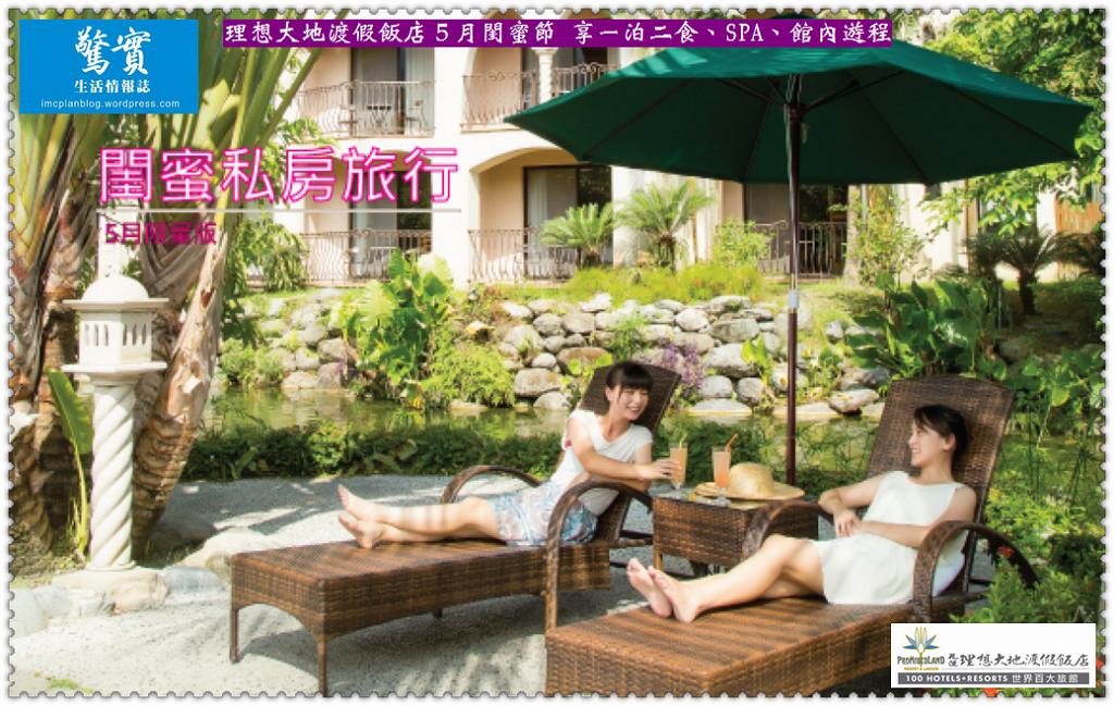 20180513a(驚實)-理想大地渡假飯店5月閨蜜節 享一泊二食、SPA、館內遊程01