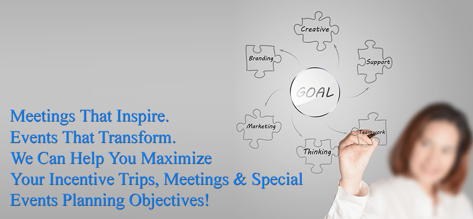 Meetings That Inspire. Events That Transform. We Can Help You Maximize Your Incentive Trips, Meetings & Special Events Planning Objectives!