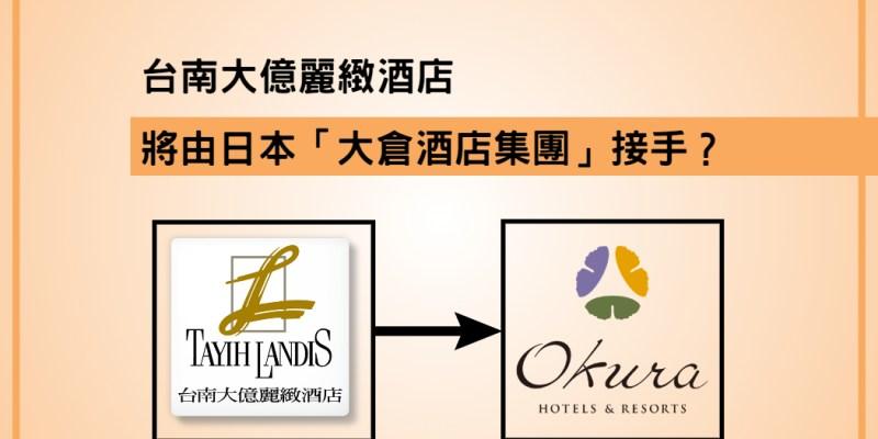台南大億麗緻酒店-將由全球布局超過100間飯店的日本「大倉酒店集團」接手?