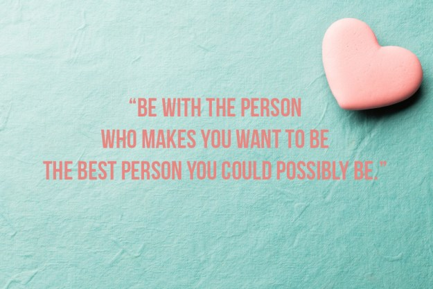 Be with the person who makes you want to be the best version of yourself.