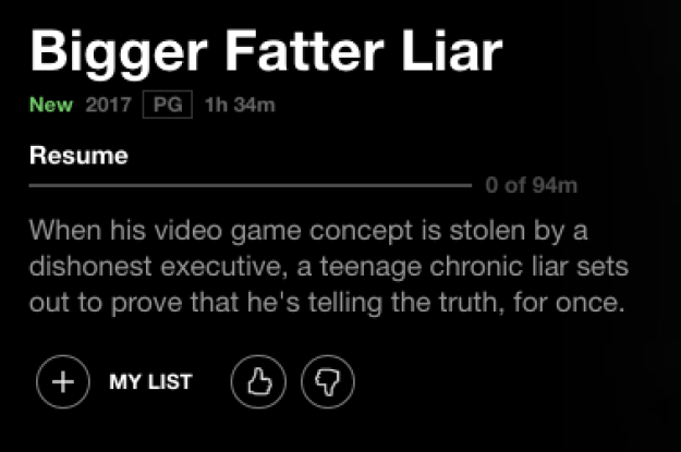 After I searched the World Wide Web a bit, it confirmed my worst nightmare: Bigger Fatter Liar is a real movie and it's on Netflix right now.