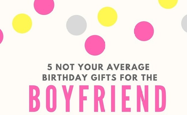 Not Your Average Gifts To Get For Your Boyfriends Birthday