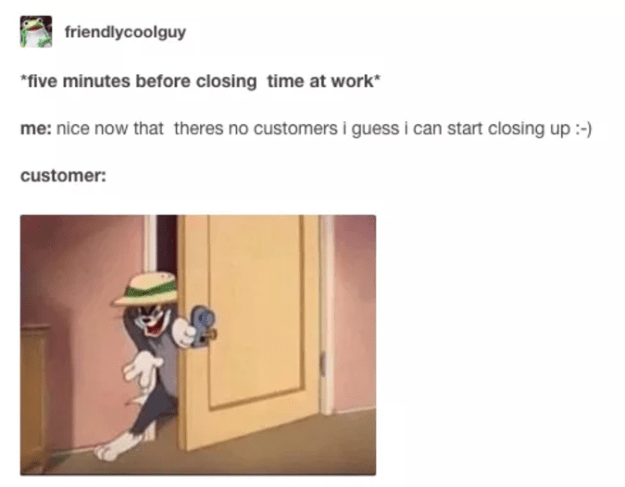 Whether it's showing up two minutes before closing time.