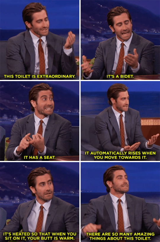 He can talk about literally anything – including toilets – and I will listen, because it's Jake Gyllenhaal.
