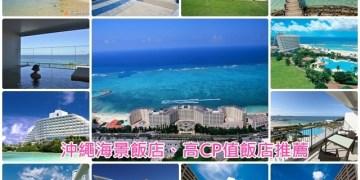 ▌沖繩住宿推薦▌沖繩必住♥15間無敵海景飯店、高CP值飯店推薦♥看完這篇就可以直接訂房了
