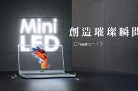 世界首款搭載MINI LED技術的創作者筆電現身!MSI Creator 17打造璀璨視覺饗宴