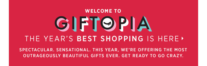 Welcome to GIFTOPIA. THE YEAR'S BEST SHOPPING IS HERE. Spectacular. Sensational. This year, we're offering the most outrageously beautiful gifts ever. Get ready to go crazy.