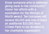 Know someone who is selflessly giving back to her community? Honor her efforts with a nomination for the Woman of Worth award. Ten honorees will receive $5,000 and one of them an additional $25,000 from L'Oréal Paris to be donated to her charitable organization.