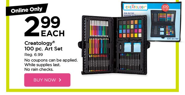 Online Only 2.99 EACH Creatology® 100 pc. Art Set - Reg. 6.99. No coupons can be applied. While supplies last. No rain checks. BUY NOW