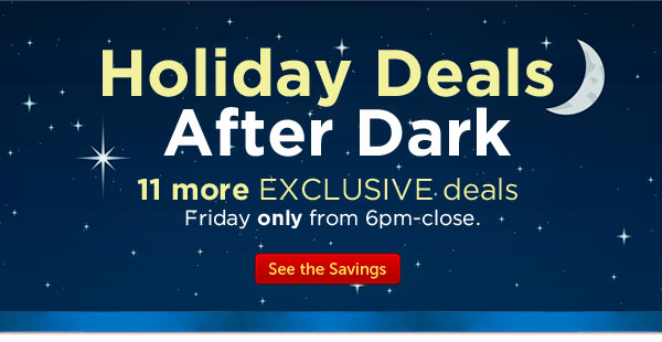 Holiday Deals. After Dark. 11 more EXCLUSIVE deals Friday only from 6pm-close.