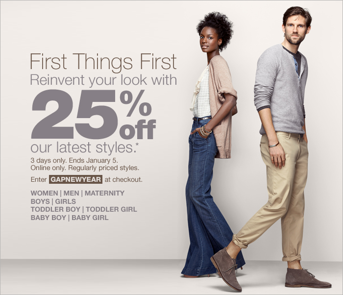 First Things First, Reinvent your look with 25% off our latest styles.* 3 days only. Ends January 5. Online only. Regularly priced styles. Enter GAPNEWYEAR at checkout. WOMEN | MEN | MATERNITY | BOYS | GIRLS | TODDLER BOY | TODDLER GIRL | BABY BOY | BABY GIRL