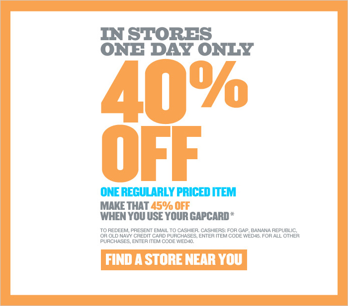 IN STORES ONE DAY ONLY. 40% OFF ONE REGULARY PRICED ITEM, MAKE THAT 45% OFF WHEN YOU USE YOUR GAPCARD.* TO REDEEM, PRESENT EMAIL TO CASHIER. CASHIER: FOR GAP, BANANA REPUBLIC, OR OLD NAVY CREDIT CARD PURCHASES, ENTER ITEM CODE WED45. FOR ALL OTHER PURCHASES, ENTER ITEM CODE WED40. FIND A STORE NEAR YOU.