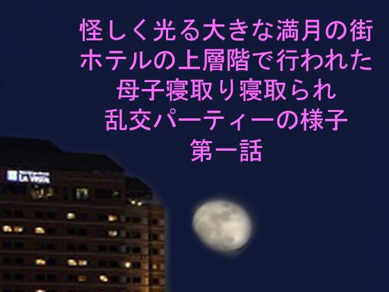 [ピンクメトロ] 怪しく光る大きな満月の街 ホテルの上層階で行われた母子寝取り寝取られ乱交パーティーの様子 第一話