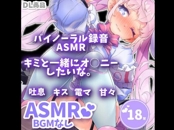 [えっちなの] 【 ASMR音声作品 】キミと一緒にシたいな・・・