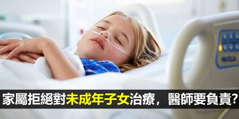 【醫療常規】家屬拒絕對未成年子女治療,醫師要負責任嗎?